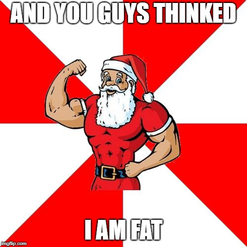 Jersey Santa |  AND YOU GUYS THINKED; I AM FAT | image tagged in memes,jersey santa | made w/ Imgflip meme maker