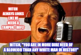 "Robin Williams | MITCH ALWAYS LOOKS LIKE HE NEEDS A TAMPON.   ROFL! MITCH, ""YOU ARE IN MORE DIRE NEED OF A BL***OB THAN ANY WHITE MAN IN HISTORY"" 