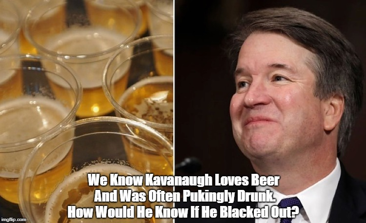 We Know Kavanaugh Loves Beer And Was Often Pukingly Drunk. How Would He Know If He Blacked Out? | made w/ Imgflip meme maker