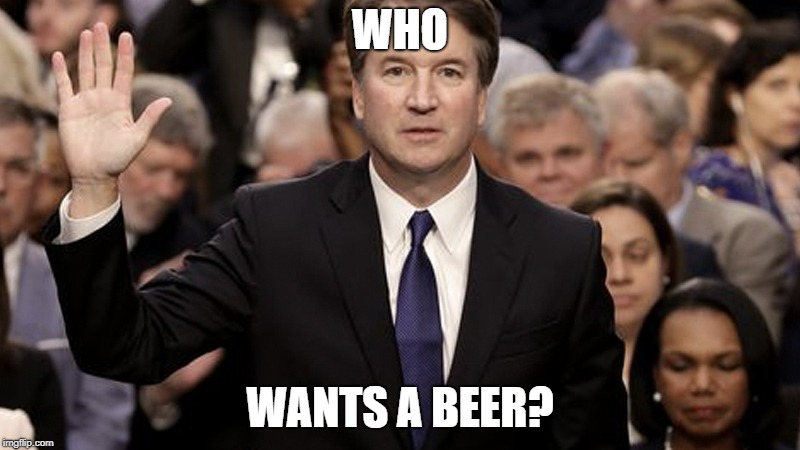 Who Wants a Beer? | WHO WANTS A BEER? | image tagged in brett kavanaugh | made w/ Imgflip meme maker