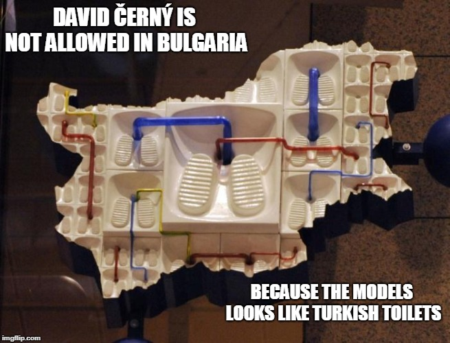 Why David Černý is guilty for Bulgaria? Look at the picture :) | DAVID ČERNÝ IS NOT ALLOWED IN BULGARIA BECAUSE THE MODELS LOOKS LIKE TURKISH TOILETS | image tagged in turkey,toilet,bullshit,roasted,racist | made w/ Imgflip meme maker