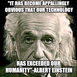 "Technology | ""IT HAS BECOME APPALLINGLY OBVIOUS THAT OUR TECHNOLOGY HAS EXCEEDED OUR HUMANITY""-ALBERT EINSTEIN 