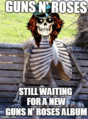 Use Your Imgflip II  | GUNS N' ROSES STILL WAITING FOR A NEW GUNS N' ROSES ALBUM | image tagged in memes,waiting skeleton,guns n roses,axl rose,slash,rock music | made w/ Imgflip meme maker