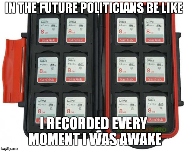 Record Everything |  IN THE FUTURE POLITICIANS BE LIKE; I RECORDED EVERY MOMENT I WAS AWAKE | image tagged in record everything,sjw | made w/ Imgflip meme maker