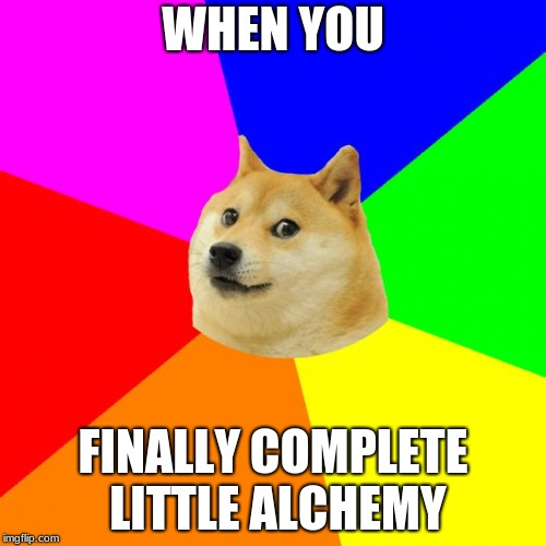 Advice Doge | WHEN YOU FINALLY COMPLETE LITTLE ALCHEMY | image tagged in memes,advice doge | made w/ Imgflip meme maker