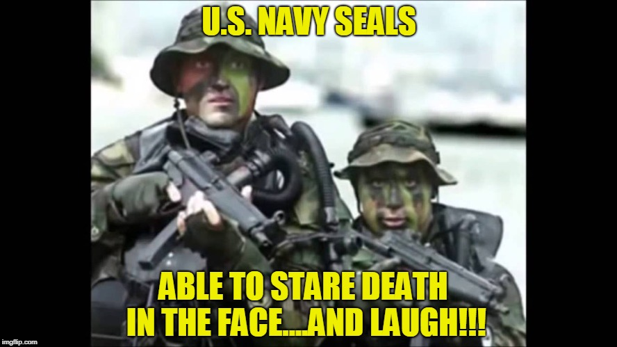 US Navy Seals Stare Death In The Face! | U.S. NAVY SEALS ABLE TO STARE DEATH IN THE FACE....AND LAUGH!!! | image tagged in memes,military,navy seals | made w/ Imgflip meme maker