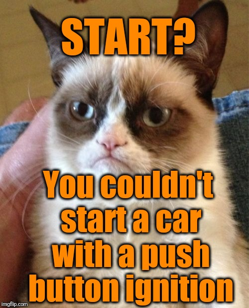Grumpy Cat Meme | START? You couldn't start a car with a push button ignition | image tagged in memes,grumpy cat | made w/ Imgflip meme maker