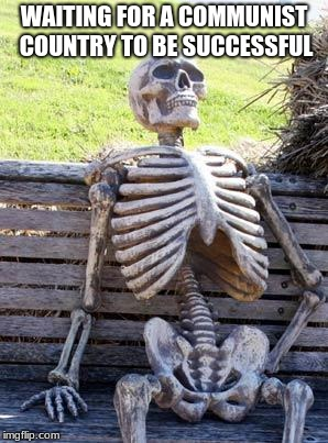 Waiting Skeleton Meme | WAITING FOR A COMMUNIST COUNTRY TO BE SUCCESSFUL | image tagged in memes,waiting skeleton | made w/ Imgflip meme maker
