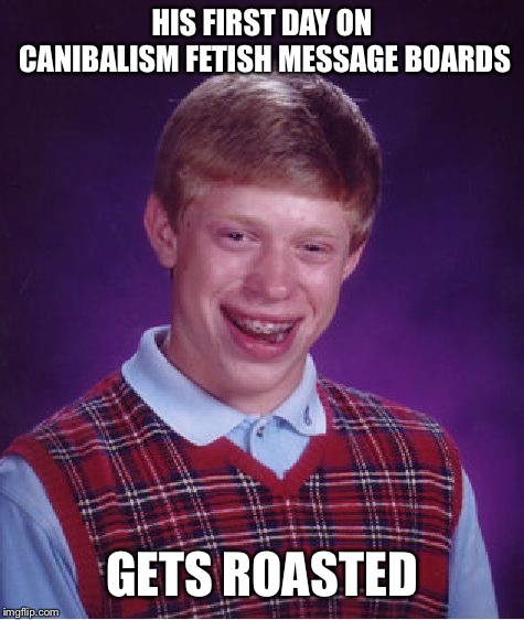 Bad Luck Brian Meme | HIS FIRST DAY ON CANIBALISM FETISH MESSAGE BOARDS GETS ROASTED | image tagged in memes,bad luck brian | made w/ Imgflip meme maker