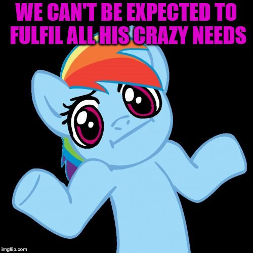 Pony Shrugs Meme | WE CAN'T BE EXPECTED TO FULFIL ALL HIS CRAZY NEEDS | image tagged in memes,pony shrugs | made w/ Imgflip meme maker