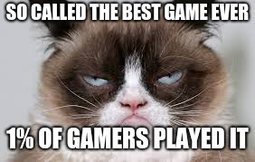 The Truth | SO CALLED THE BEST GAME EVER 1% OF GAMERS PLAYED IT | image tagged in truth,be,told,all you gamers,rule | made w/ Imgflip meme maker