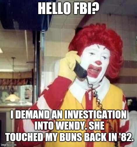 Ronald McDonald on the phone | HELLO FBI? I DEMAND AN INVESTIGATION INTO WENDY. SHE TOUCHED MY BUNS BACK IN '82. | image tagged in ronald mcdonald on the phone | made w/ Imgflip meme maker