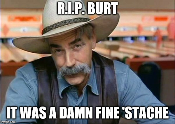 Sam Elliott special kind of stupid | R.I.P. BURT IT WAS A DAMN FINE 'STACHE | image tagged in sam elliott special kind of stupid | made w/ Imgflip meme maker