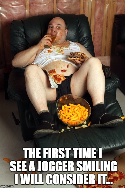 fat man on lazyboy |  THE FIRST TIME I SEE A JOGGER SMILING I WILL CONSIDER IT... | image tagged in fat man on lazyboy | made w/ Imgflip meme maker