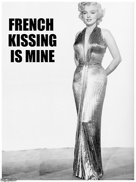 Sassy Marilyn Monroe Craziness | FRENCH KISSING IS MINE | image tagged in sassy marilyn monroe craziness | made w/ Imgflip meme maker
