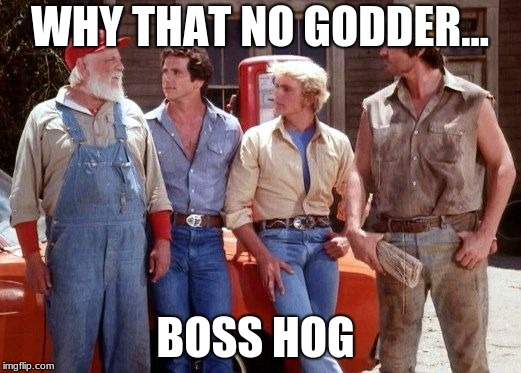 Dukes of Hazzard | WHY THAT NO GODDER... BOSS HOG | image tagged in dukes of hazzard | made w/ Imgflip meme maker