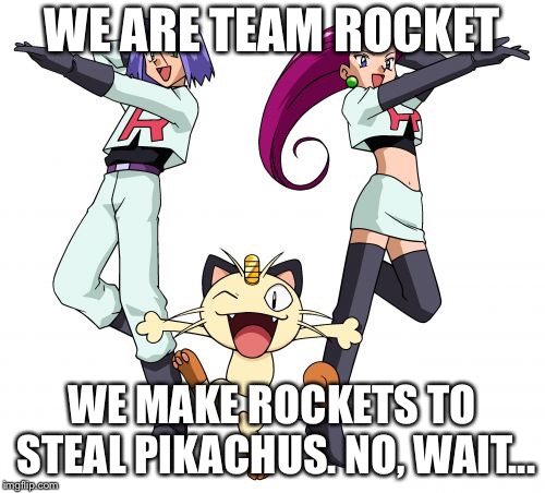Team Rocket | WE ARE TEAM ROCKET WE MAKE ROCKETS TO STEAL PIKACHUS. NO, WAIT... | image tagged in memes,team rocket,pokemon,funny | made w/ Imgflip meme maker