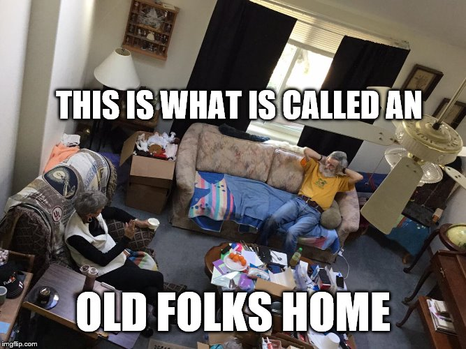 THIS IS WHAT IS CALLED AN OLD FOLKS HOME | image tagged in old folks home | made w/ Imgflip meme maker