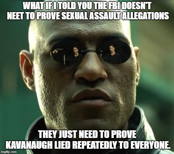 Morpheus  |  WHAT IF I TOLD YOU THE FBI DOESN'T NEET TO PROVE SEXUAL ASSAULT ALLEGATIONS; THEY JUST NEED TO PROVE KAVANAUGH LIED REPEATEDLY TO EVERYONE. | image tagged in morpheus,AdviceAnimals | made w/ Imgflip meme maker