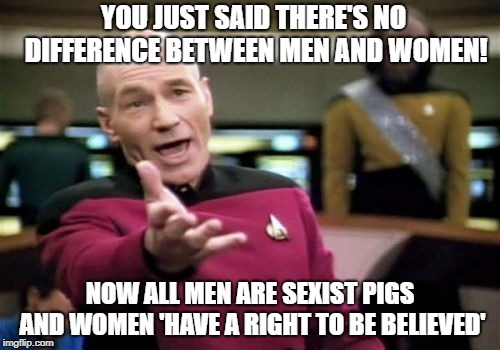 Picard Wtf Meme | YOU JUST SAID THERE'S NO DIFFERENCE BETWEEN MEN AND WOMEN! NOW ALL MEN ARE SEXIST PIGS AND WOMEN 'HAVE A RIGHT TO BE BELIEVED' | image tagged in memes,picard wtf,women,men | made w/ Imgflip meme maker