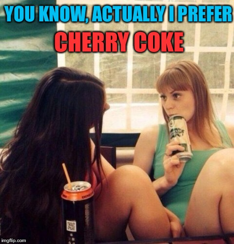 Sweet Nothings. Dirty Meme Week (Sept. 24- 30, a socrates event) | YOU KNOW, ACTUALLY I PREFER CHERRY COKE | image tagged in lesbians,maybe,i dont know,dirty meme week,dirty mind,optical illusion | made w/ Imgflip meme maker