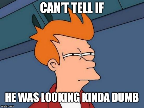 Futurama Fry Meme | CAN'T TELL IF HE WAS LOOKING KINDA DUMB | image tagged in memes,futurama fry | made w/ Imgflip meme maker