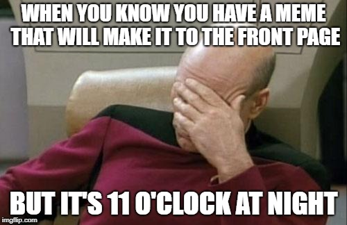 Captain Picard Facepalm | WHEN YOU KNOW YOU HAVE A MEME THAT WILL MAKE IT TO THE FRONT PAGE BUT IT'S 11 O'CLOCK AT NIGHT | image tagged in memes,captain picard facepalm,front page,night | made w/ Imgflip meme maker