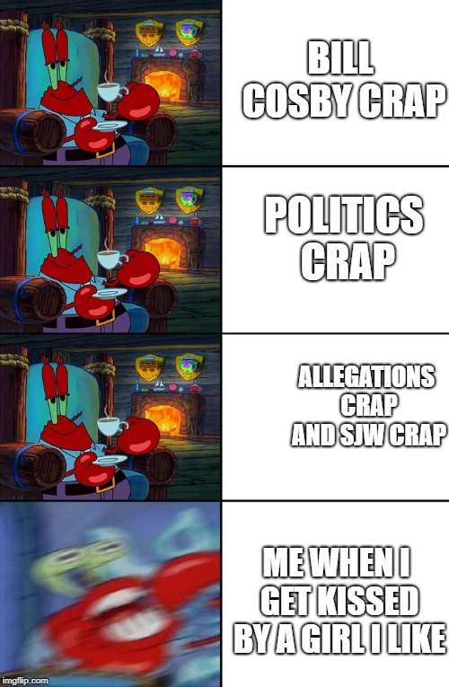 Shocked Mr Krabs | BILL COSBY CRAP POLITICS CRAP ALLEGATIONS CRAP AND SJW CRAP ME WHEN I GET KISSED BY A GIRL I LIKE | image tagged in shocked mr krabs | made w/ Imgflip meme maker