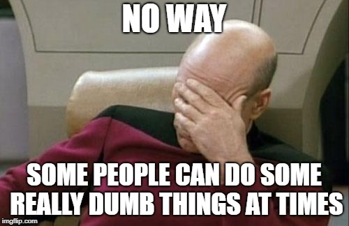 Captain Picard Facepalm Meme | NO WAY SOME PEOPLE CAN DO SOME REALLY DUMB THINGS AT TIMES | image tagged in memes,captain picard facepalm | made w/ Imgflip meme maker