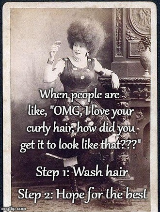 "Curly hair... | When people are like, ""OMG, I love your curly hair, how did you get it to look like that???"" Step 2: Hope for the best Step 1: Wash hair 