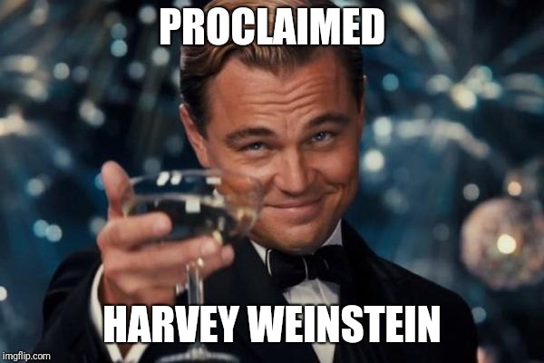 PROCLAIMED HARVEY WEINSTEIN | image tagged in memes,leonardo dicaprio cheers | made w/ Imgflip meme maker