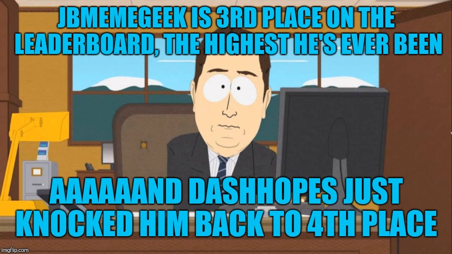 Really Dash?... lol :-)  |  JBMEMEGEEK IS 3RD PLACE ON THE LEADERBOARD, THE HIGHEST HE'S EVER BEEN; AAAAAAND DASHHOPES JUST KNOCKED HIM BACK TO 4TH PLACE | image tagged in aaand its gone,dashhopes,jbmemegeek,leaderboard | made w/ Imgflip meme maker