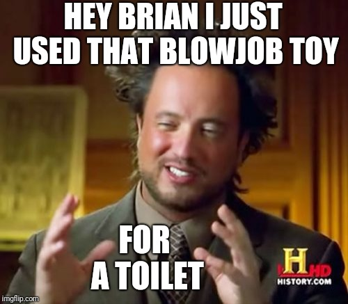 Ancient Aliens Meme | HEY BRIAN I JUST USED THAT BL***OB TOY FOR A TOILET | image tagged in memes,ancient aliens | made w/ Imgflip meme maker