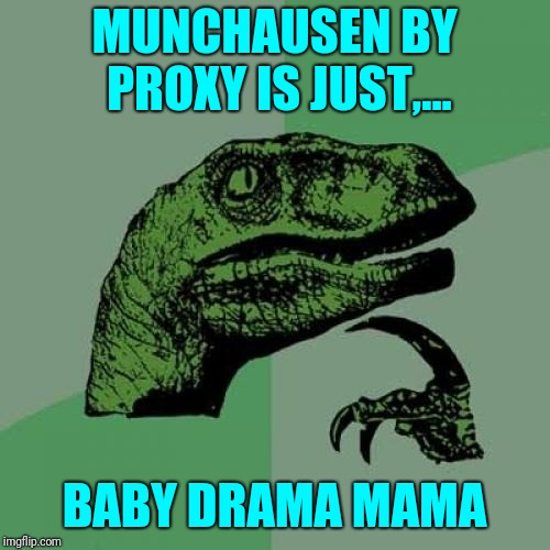 This may be a stretch,.... | MUNCHAUSEN BY PROXY IS JUST,... BABY DRAMA MAMA | image tagged in memes,philosoraptor,sewmyeyesshut,funny | made w/ Imgflip meme maker
