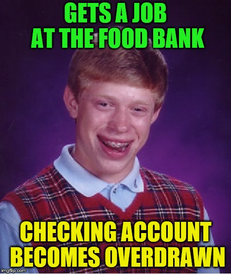 Bad Luck Brian Meme | GETS A JOB AT THE FOOD BANK CHECKING ACCOUNT BECOMES OVERDRAWN | image tagged in memes,bad luck brian | made w/ Imgflip meme maker