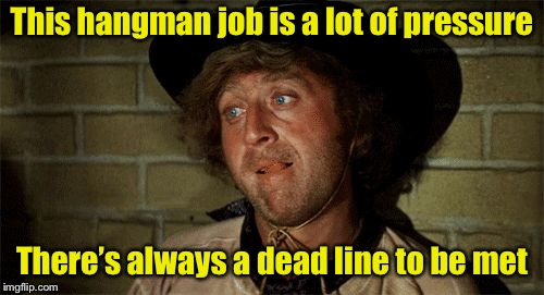 Hang in there | This hangman job is a lot of pressure There's always a dead line to be met | image tagged in gene wilder,memes,hangman,pun | made w/ Imgflip meme maker
