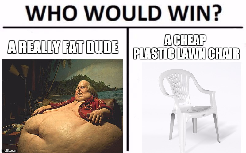 Place your bets, i also offer Video Poker! | A REALLY FAT DUDE A CHEAP PLASTIC LAWN CHAIR | image tagged in memes,who would win,fat guy,chair,destroy,flarp | made w/ Imgflip meme maker