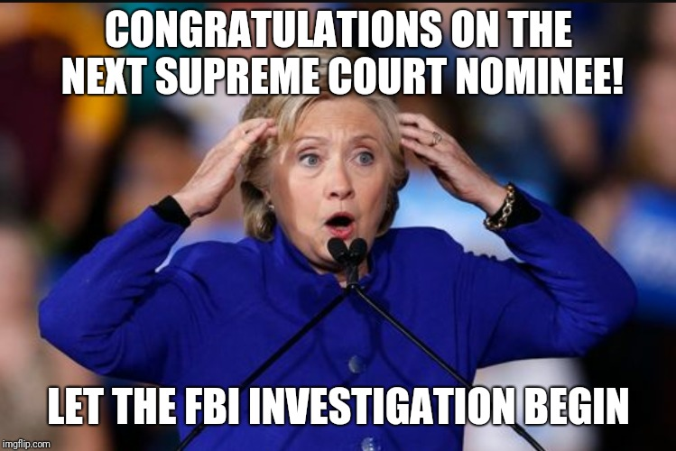 CONGRATULATIONS ON THE NEXT SUPREME COURT NOMINEE! LET THE FBI INVESTIGATION BEGIN | image tagged in lock her up,hillary,kavanagh,fbi,nominee,scotus | made w/ Imgflip meme maker