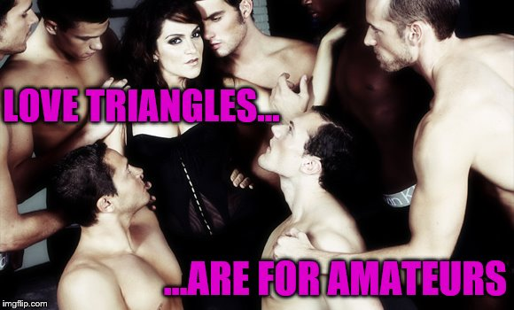 Love Triangles (Dirty Meme Week, Sep. 24 - Sep. 30, a socrates event) | LOVE TRIANGLES... ...ARE FOR AMATEURS | image tagged in memes,love triangle,one woman many men,dirty meme week,socrates | made w/ Imgflip meme maker