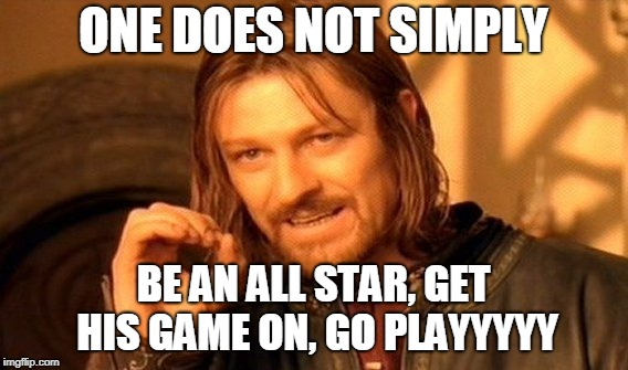 One Does Not Simply Meme | ONE DOES NOT SIMPLY BE AN ALL STAR, GET HIS GAME ON, GO PLAYYYYY | image tagged in memes,one does not simply | made w/ Imgflip meme maker