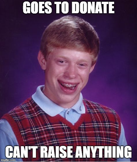 Bad Luck Brian Meme | GOES TO DONATE CAN'T RAISE ANYTHING | image tagged in memes,bad luck brian | made w/ Imgflip meme maker