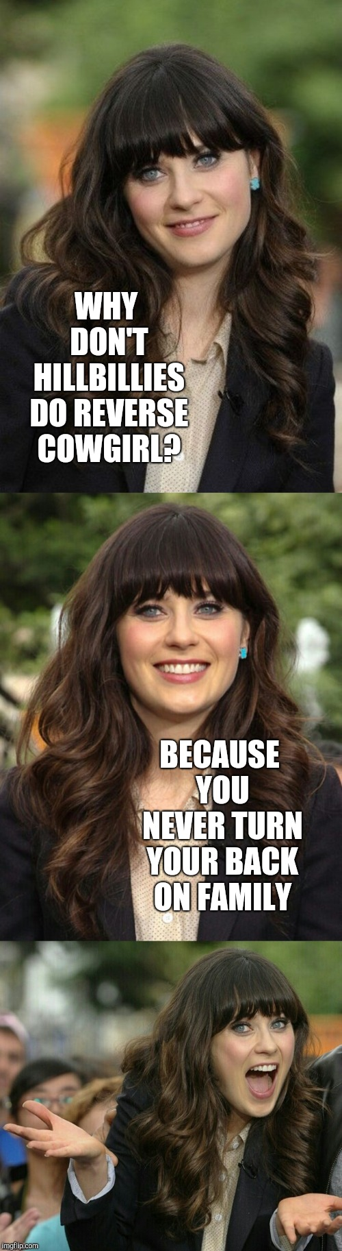 Dirty Meme Week, Sep. 24 - 30, a socrates event! | WHY DON'T HILLBILLIES DO REVERSE COWGIRL? BECAUSE YOU NEVER TURN YOUR BACK ON FAMILY | image tagged in zooey deschanel joke template,zooey deschanel,jbmemegeek,dirty meme week | made w/ Imgflip meme maker