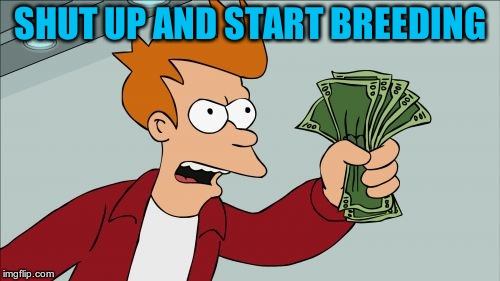 Shut Up And Take My Money Fry Meme | SHUT UP AND START BREEDING | image tagged in memes,shut up and take my money fry | made w/ Imgflip meme maker