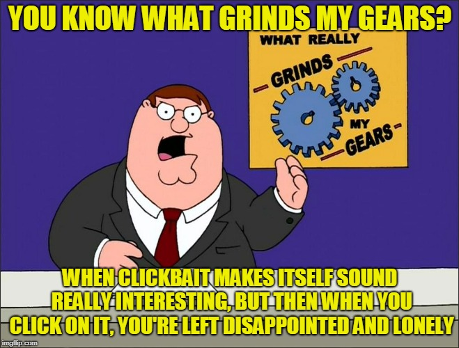 They Said #17 Would Shock Me, but I Wasn't Shocked. | YOU KNOW WHAT GRINDS MY GEARS? WHEN CLICKBAIT MAKES ITSELF SOUND REALLY INTERESTING, BUT THEN WHEN YOU CLICK ON IT, YOU'RE LEFT DISAPPOINTED | image tagged in peter griffin grind my gears mad hi-rez,memes,grinds my gears,clickbait,internet,perils of the internet | made w/ Imgflip meme maker