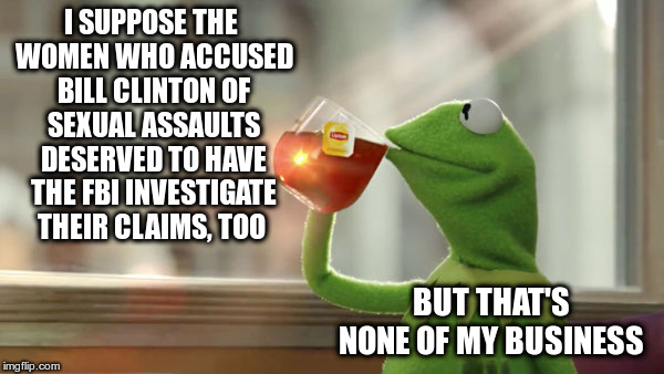 But That's None Of My Business |  I SUPPOSE THE WOMEN WHO ACCUSED BILL CLINTON OF SEXUAL ASSAULTS DESERVED TO HAVE THE FBI INVESTIGATE THEIR CLAIMS, TOO; BUT THAT'S NONE OF MY BUSINESS | image tagged in christine blasey ford,brett kavanaugh,bill clinton,search and destroy,innocent until accused | made w/ Imgflip meme maker