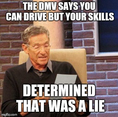 Maury Lie Detector | THE DMV SAYS YOU CAN DRIVE BUT YOUR SKILLS DETERMINED THAT WAS A LIE | image tagged in memes,maury lie detector,bad driver | made w/ Imgflip meme maker