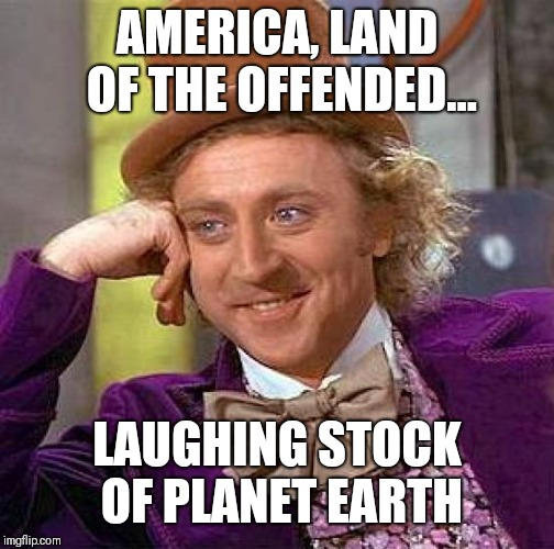 Creepy Condescending Wonka Meme | AMERICA, LAND OF THE OFFENDED... LAUGHING STOCK OF PLANET EARTH | image tagged in memes,creepy condescending wonka | made w/ Imgflip meme maker