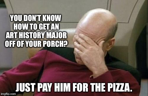 Captain Picard Facepalm Meme | YOU DON'T KNOW HOW TO GET AN ART HISTORY MAJOR OFF OF YOUR PORCH? JUST PAY HIM FOR THE PIZZA. | image tagged in memes,captain picard facepalm | made w/ Imgflip meme maker