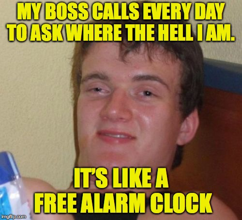 10 Guy | MY BOSS CALLS EVERY DAY TO ASK WHERE THE HELL I AM. IT'S LIKE A FREE ALARM CLOCK | image tagged in memes,10 guy,good morning,wake up call | made w/ Imgflip meme maker