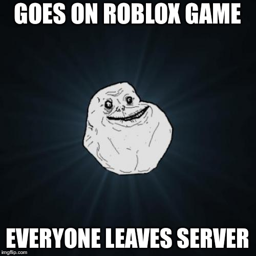 Poor forever alone guy | GOES ON ROBLOX GAME EVERYONE LEAVES SERVER | image tagged in memes,forever alone,roblox | made w/ Imgflip meme maker
